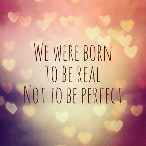 """""""Nós nascemos para ser reais, não ser perfeitos"""""""
